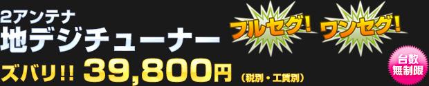 2アンテナ 地デジチューナー 39,800円(税別・工賃別)