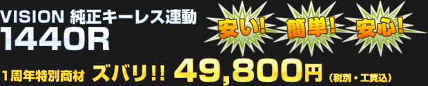 純正キーレス連動 入門モデル VISION 1440R 一周年記念特別商材として 49,800円(税別・工賃込)