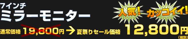 7インチ ミラーモニター(通常価格 19,800円) 夏祭りセール価格 12,800円(税別)