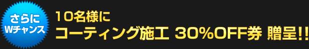 さらにWチャンス!:10名様にガラスコーティング施工 30%OFF券 贈呈!!