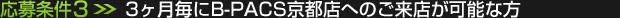 応募条件(3):3ヶ月毎にB-PACS京都店へのご来店が可能な方