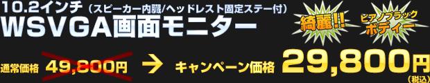 10.2インチ(スピーカー内蔵/ヘッドレスト固定ステー付)WSVGA画面モニター(通常価格 49,800円) オータムキャンペーン価格 29,800円(税込)
