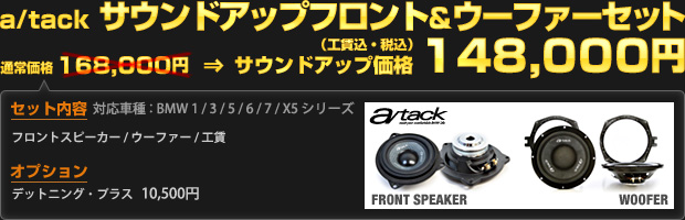 a/tack サウンドアップフロント&ウーファーセット(通常価格 168,000円)をサウンドアップ価格 148,000円(工賃込・税込)で!