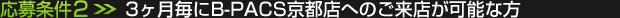 応募条件(2):3ヶ月毎にB-PACS京都店へのご来店が可能な方