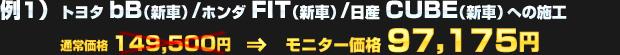 例1)トヨタ bB(新車) / ホンダ FIT(新車) / 日産 CUBE(新車)への施工(通常価格:149,500円)を モニター価格 97,175円でご提供!