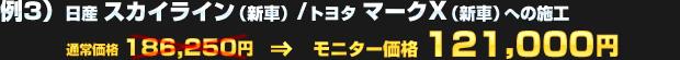 例3)日産 スカイライン(新車) / トヨタ マークX(新車)への施工(通常価格:186,250円)を モニター価格 121,000円でご提供!