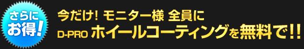 【さらにお得!】今なら モニター様全員に D-PRO ホイールコーティングを無料で!!