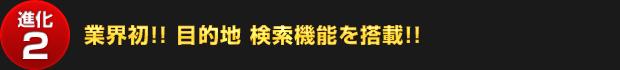 【進化2】業界初!! 目的地 検索機能を搭載!!