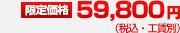 限定価格 59,800円(税込・工賃別)