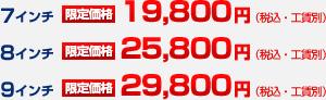 7インチ 限定価格 19,800円(税込・工賃別)、8インチ 限定価格 25,800円(税込・工賃別)、9インチ 限定価格 29,800円(税込・工賃別)