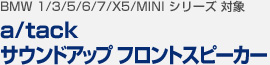 【BMW 1/3/5/6/7/X5/MINI シリーズ 対象】a/tack サウンドアップ フロントスピーカー
