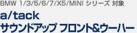 【BMW 1/3/5/6/7/X5/MINI シリーズ 対象】a/tack サウンドアップ フロント&ウーハー
