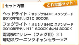 (セット内容)ヘッドライト:オリジナルHID スタンダード 2010年モデル D1C 6000K / フォグライト:オリジナルHID スタンダード 2010年モデル H11 6000K または 3000K / 電源安定リレー(フォグ用)×1 / 球切れワーニングキャンセラー×2