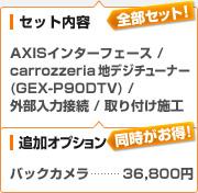 (セット内容)AXISインターフェース / carrozzeria 地デジチューナー GEX-P90DTV / 外部入力接続 / 取り付け施工、(追加オプション)バックカメラ:36,800円