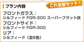 (プラン内容)フロントガラス:シルフィード FGR-300 スーパーフラット改 / フロントサイド:シルフィード FGR-300 / リア:シルフィード(全6色)