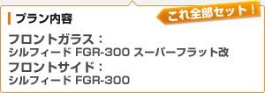 (プラン内容)フロントガラス:シルフィード FGR-300 スーパーフラット改 / フロントサイド:シルフィード FGR-300