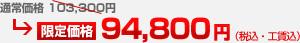通常価格 103,300円 → 限定価格 94,800円(税込・工賃込)