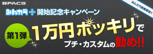 【みんカラ+開始記念キャンペーン・第1弾】1万円ポッキリでプチ・カスタムの勧め!(みんカラ読者限定)
