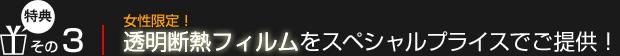 【特典3】女性限定!透明断熱フィルムをスペシャルプライスでご提供!