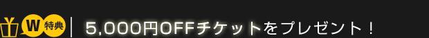 【W特典】5,000円OFFチケットをプレゼント!